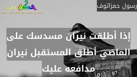 إذا أطلقت نيران مسدسك على الماضي أطلق المستقبل نيران مدافعه عليك-رسول حمزاتوف
