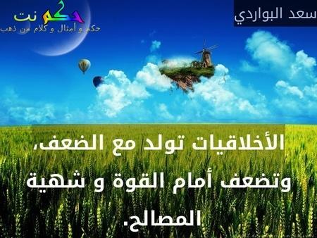 الأخلاقيات تولد مع الضعف، وتضعف أمام القوة و شهية المصالح. -سعد البواردي