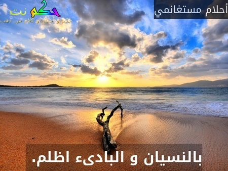 بالنسيان و البادىء اظلم. -أحلام مستغانمي