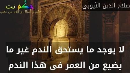 لا يوجد ما يستحق الندم غير ما يضيع من العمر فى هذا الندم-صلاح الدين الأيوبي