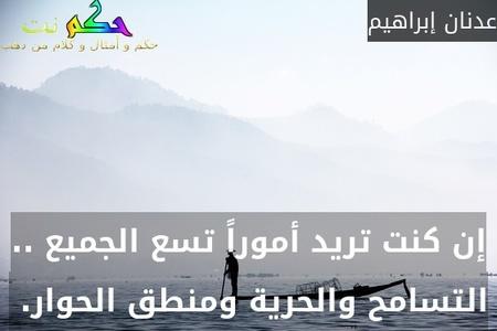 إن كنت تريد أموراً تسع الجميع .. التسامح والحرية ومنطق الحوار. -عدنان إبراهيم