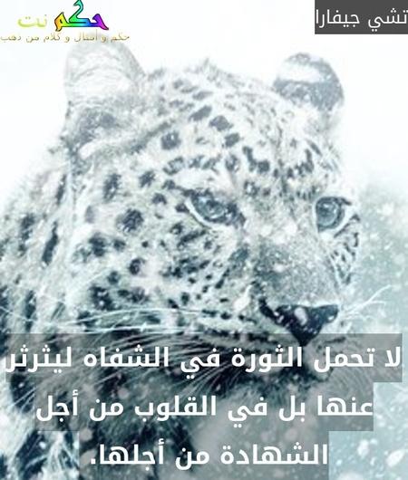 لا تحمل الثورة في الشفاه ليثرثر عنها بل في القلوب من أجل الشهادة من أجلها. -تشي جيفارا