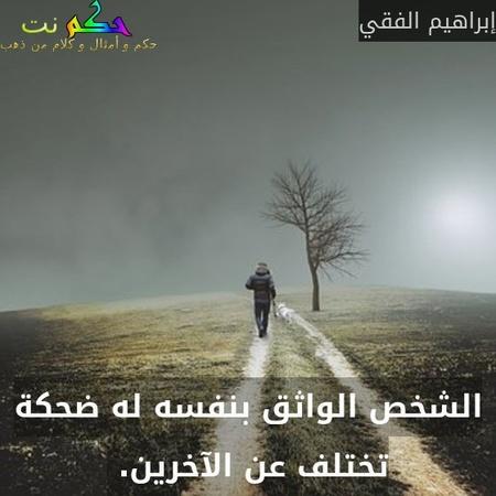 الشخص الواثق بنفسه له ضحكة تختلف عن الآخرين. -إبراهيم الفقي