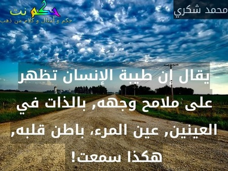 يقال إن طيبة الإنسان تظهر على ملامح وجهه, بالذات في العينين, عين المرء، باطن قلبه, هكذا سمعت! -محمد شكري
