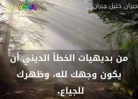من بديهيات الخطأ الديني أن يكون وجهك لله، وظهرك للجياع. -جبران خليل جبران
