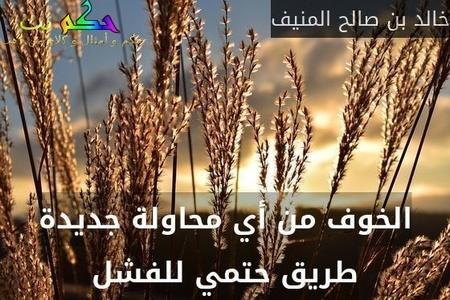 الخوف من أي محاولة جديدة طريق حتمي للفشل-خالد بن صالح المنيف