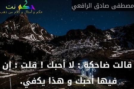 """ﻗﺎﻟﺖ ﺿﺎﺣﻜﺔ : ﻻ ﺃﺣﺒﻚ ! ﻗﻠﺖ : ﺇﻥ ﻓﻴﻬﺎ """"ﺃﺣﺒﻚ"""" ﻭ ﻫﺬﺍ ﻳﻜفي. -مصطفى صادق الرافعي"""