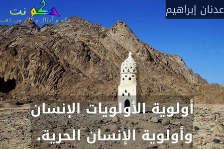 أولوية الأولويات الإنسان وأولوية الإنسان الحرية. -عدنان إبراهيم