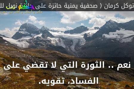 نعم .. الثورة التي لا تقضي على الفساد، تقويه. -توكل كرمان ( صحفية يمنية حائزة على جائزة نوبل للسلام )
