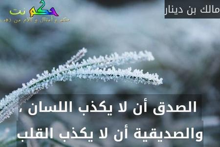 الصدق أن لا يكذب اللسان ، والصديقية أن لا يكذب القلب-مالك بن دينار