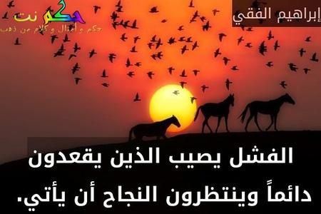 الفشل يصيب الذين يقعدون دائماً وينتظرون النجاح أن يأتي. -إبراهيم الفقي