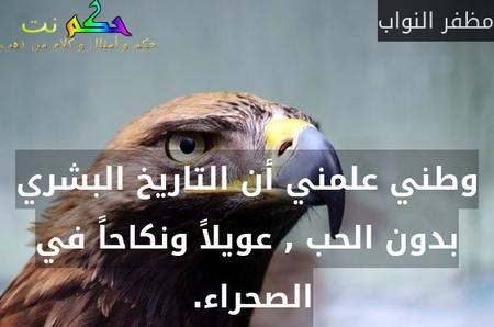 وطني علمني أن التاريخ البشري بدون الحب , عويلاً ونكاحاً في الصحراء. -مظفر النواب