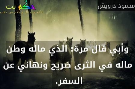 وأبي قال مرة: الذي ماله وطن ماله في الثرى ضريح ونهاني عن السفر. -محمود درويش