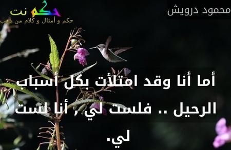 أما أنا وقد امتلأت بكل أسباب الرحيل .. فلست لي , أنا لست لي. -محمود درويش