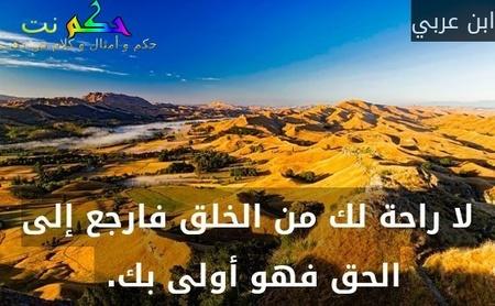لا راحة لك من الخلق فارجع إلى الحق فهو أولى بك. -ابن عربي