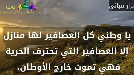 يا وطني كل العصافير لها منازل إلا العصافير التي تحترف الحرية فهي تموت خارج الأوطان. -نزار قباني