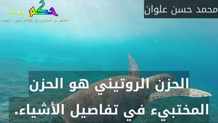 الحزن الروتيني هو الحزن المختبيء في تفاصيل الأشياء. -محمد حسن علوان