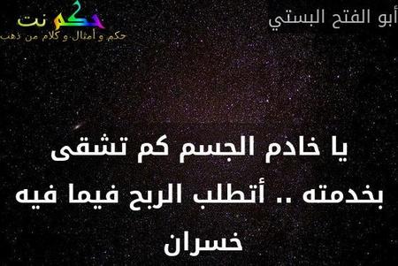 يا خادم الجسم كم تشقى بخدمته .. أتطلب الربح فيما فيه خسران -أبو الفتح البستي