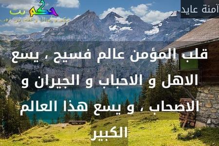 قلب المؤمن عالم فسيح ، يسع الاهل و الاحباب و الجيران و الاصحاب ، و يسع هذا العالم الكبير-آمنة عايد