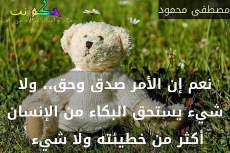 نعم إن الأمر صدق وحق.. ولا شيء يستحق البكاء من الإنسان أكثر من خطيئته ولا شيء -مصطفى محمود
