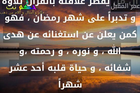 إن من يقصر علاقته بالقرآن تلاوة و تدبراً على شهر رمضان ، فهو كمن يعلن عن استغنائه عن هدى الله ، و نوره ، و رحمته ،و شفائه ، و حياة قلبه أحد عشر شهراً-عمر المقبل