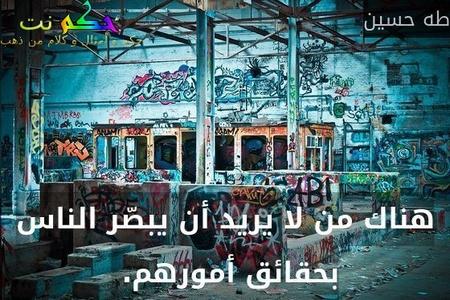 هناك من لا يريد أن يبصّر الناس بحقائق أمورهم. -طه حسين