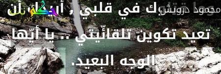 وما قتلوك في قلبي , أريدك أن تعيد تكوين تلقائّيتي .. يا أيّها الوجه البعيد. -محمود درويش