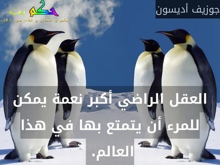العقل الراضي أكبر نعمة يمكن للمرء أن يتمتع بها في هذا العالم. -جوزيف أديسون