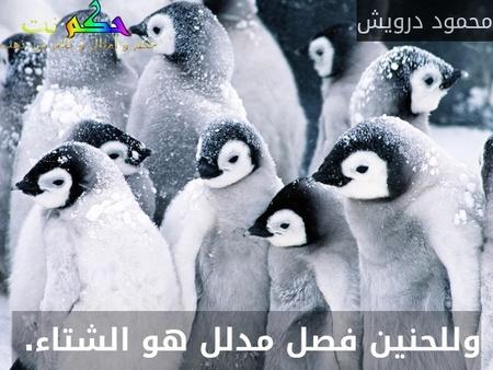 وللحنين فصل مدلل هو الشتاء. -محمود درويش
