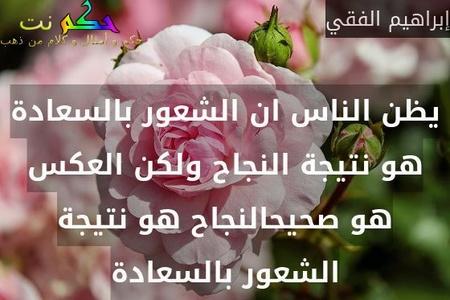 يظن الناس ان الشعور بالسعادة هو نتيجة النجاح ولكن العكس هو صحيحالنجاح هو نتيجة الشعور بالسعادة-إبراهيم الفقي