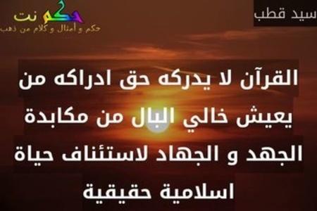 القرآن لا يدركه حق ادراكه من يعيش خالي البال من مكابدة الجهد و الجهاد لاستئناف حياة اسلامية حقيقية-سيد قطب