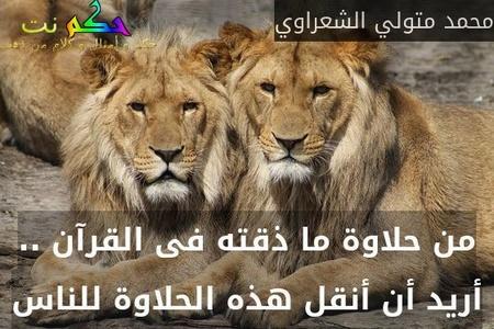 من حلاوة ما ذقته فى القرآن .. أريد أن أنقل هذه الحلاوة للناس-محمد متولي الشعراوي