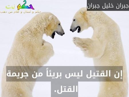 إن القتيل ليس بريئاً من جريمة القتل. -جبران خليل جبران