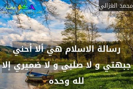 رسالة الاسلام هي ألا أحني جبهتي و لا صلبي و لا ضميري إلا لله وحده-محمد الغزالي