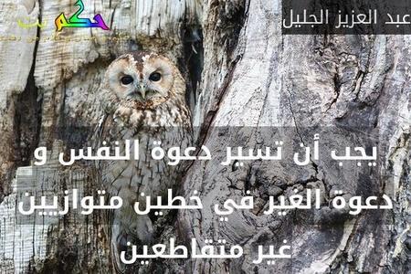 يجب أن تسير دعوة النفس و دعوة الغير في خطين متوازيين غير متقاطعين-عبد العزيز الجليل