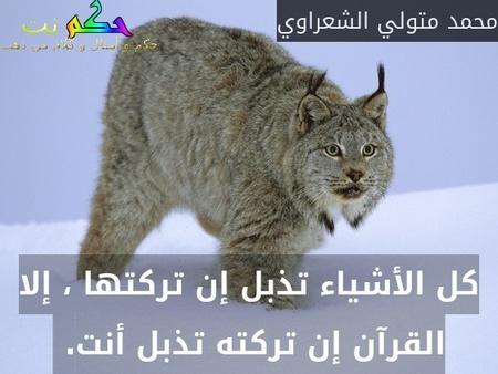 كل الأشياء تذبل إن تركتها ، إلا القرآن إن تركته تذبل أنت. -محمد متولي الشعراوي