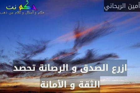 ازرع الصدق و الرصانة تحصد الثقة و الأمانة-أمين الريحاني