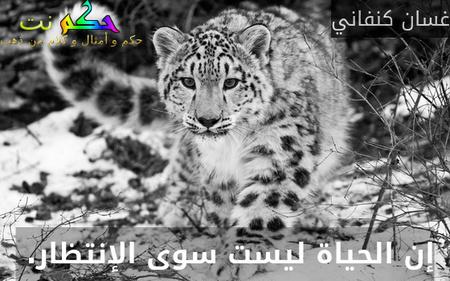إن الحياة ليست سوى الإنتظار. -غسان كنفاني