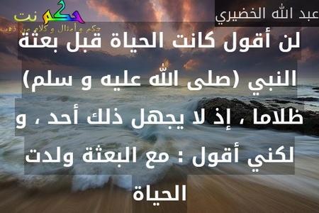 لن أقول كانت الحياة قبل بعثة النبي (صلى الله عليه و سلم) ظلاما ، إذ لا يجهل ذلك أحد ، و لكني أقول : مع البعثة ولدت الحياة-عبد الله الخضيري