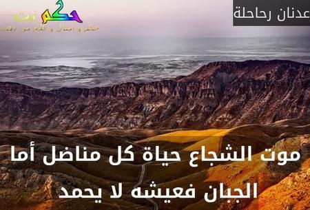 موت الشجاع حياة كل مناضل أما الجبان فعيشه لا يحمد -عدنان رحاحلة