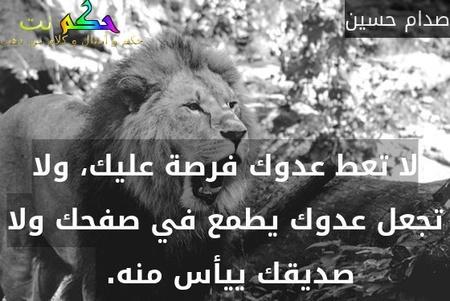لا تعط عدوك فرصة عليك، ولا تجعل عدوك يطمع في صفحك ولا صديقك ييأس منه. -صدام حسين