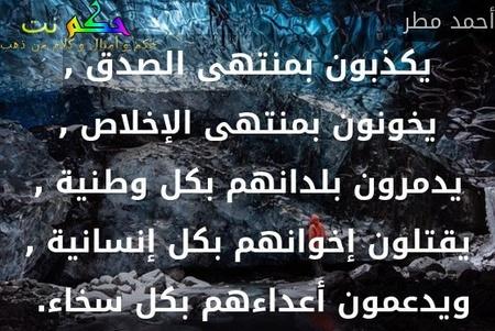 يكذبون بمنتهى الصدق , يخونون بمنتهى الإخلاص , يدمرون بلدانهم بكل وطنية , يقتلون إخوانهم بكل إنسانية , ويدعمون أعداءهم بكل سخاء. -أحمد مطر