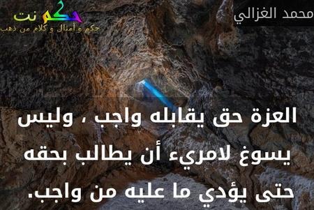 العزة حق يقابله واجب ، وليس يسوغ لامريء أن يطالب بحقه حتى يؤدي ما عليه من واجب. -محمد الغزالي