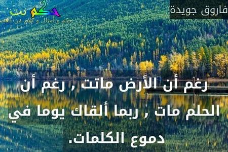 رغم أن الأرض ماتت , رغم أن الحلم مات , ربما ألقاك يوما في دموع الكلمات. -فاروق جويدة