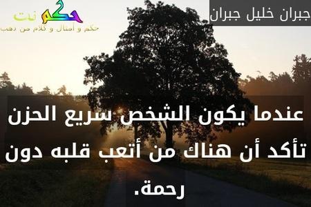 عندما يكون الشخص سريع الحزن تأكد أن هناك من أتعب قلبه دون رحمة. -جبران خليل جبران