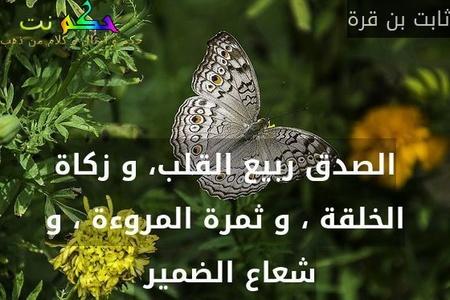 الصدق ربيع القلب، و زكاة الخلقة ، و ثمرة المروءة ، و شعاع الضمير -ثابت بن قرة