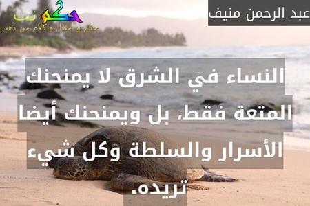 النساء في الشرق لا يمنحنك المتعة فقط، بل ويمنحنك أيضا الأسرار والسلطة وكل شيء تريده. -عبد الرحمن منيف