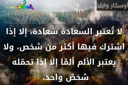 لا تُعتبر السعادة سعادة، إلا إذا اشترك فيها أكثر من شخص، ولا يعتبر الألم ألمًا إلا إذا تحمّله شخصٌ واحد. -أوسكار وايلد