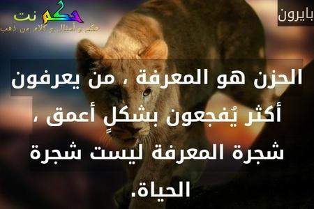 الحزن هو المعرفة ، من يعرفون أكثر يُفجعون بشكلٍ أعمق ، شجرة المعرفة ليست شجرة الحياة. -بايرون