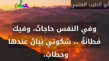 وفي النفس حاجاتٌ، وفيكَ فَطانَةٌ .. سُكوتي بَيانٌ عندها وخطابُ. -أبو الطيب المتنبي